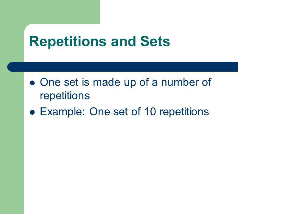 Repetitions and Sets One set is made up of a number of repetitions