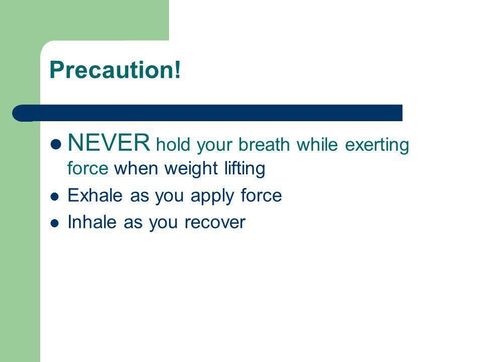 NEVER hold your breath while exerting force when weight lifting