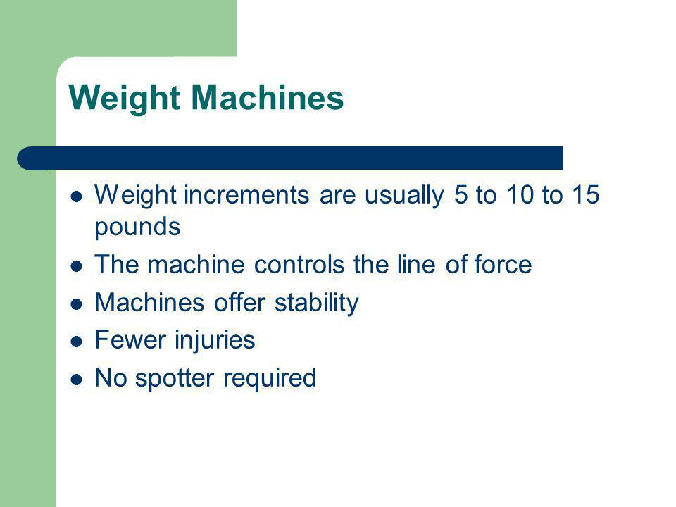 Weight Machines Weight increments are usually 5 to 10 to 15 pounds