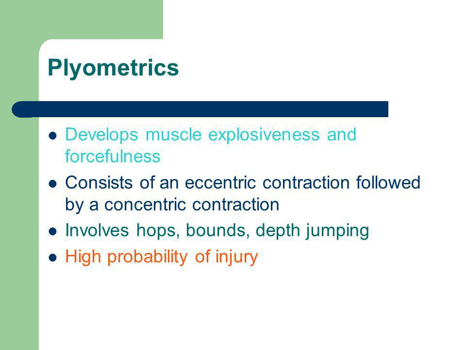 Plyometrics Develops muscle explosiveness and forcefulness