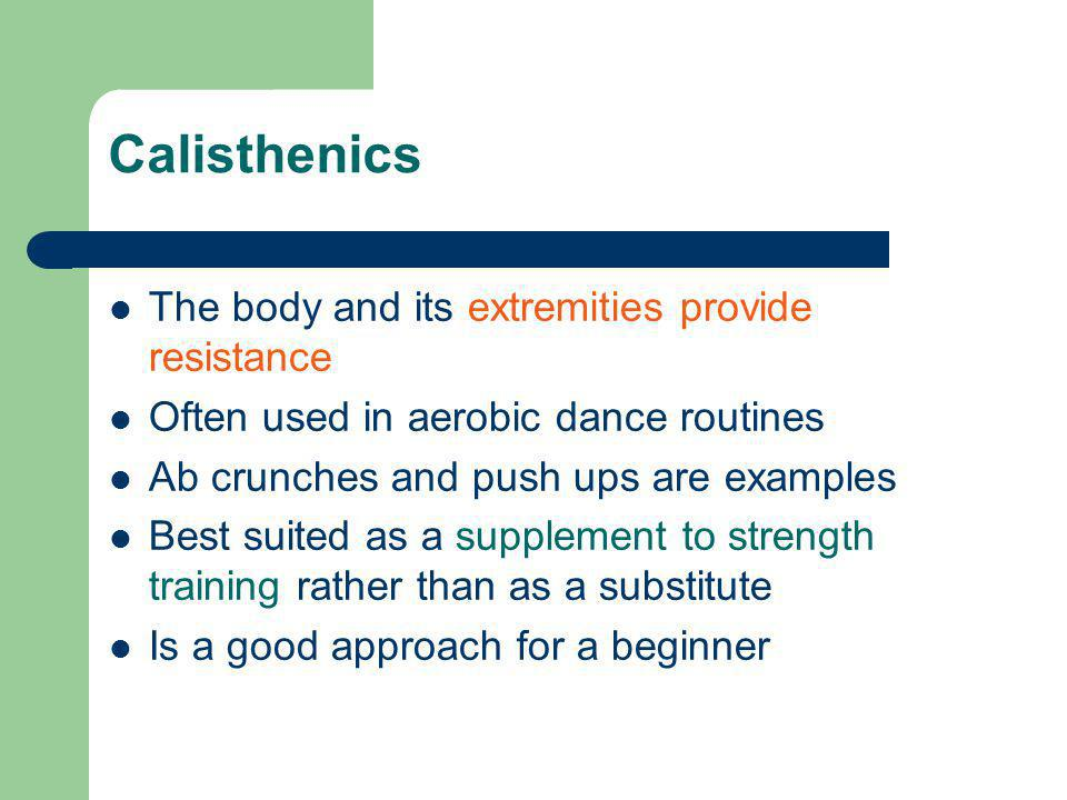 Calisthenics The body and its extremities provide resistance