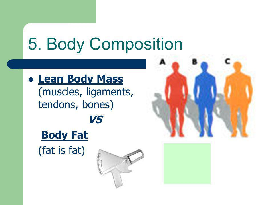 5. Body Composition Lean Body Mass (muscles, ligaments, tendons, bones) VS. Body Fat. (fat is fat)
