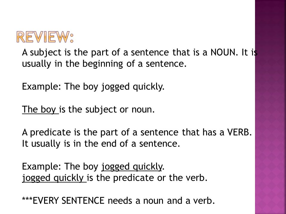 Review: A subject is the part of a sentence that is a NOUN. It is usually in the beginning of a sentence.