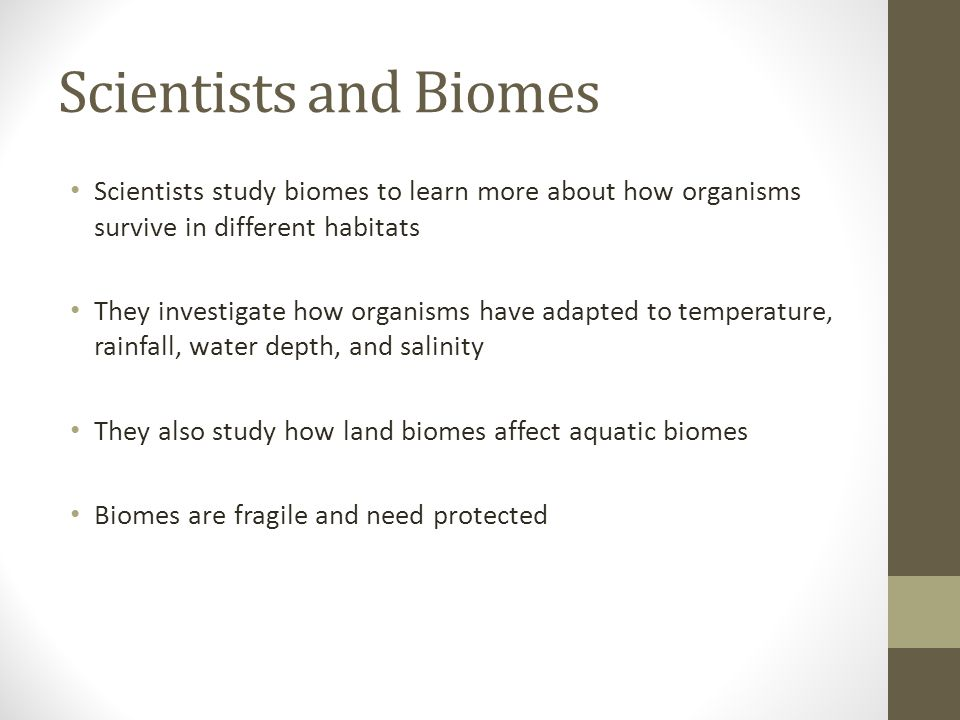 Scientists and Biomes Scientists study biomes to learn more about how organisms survive in different habitats.