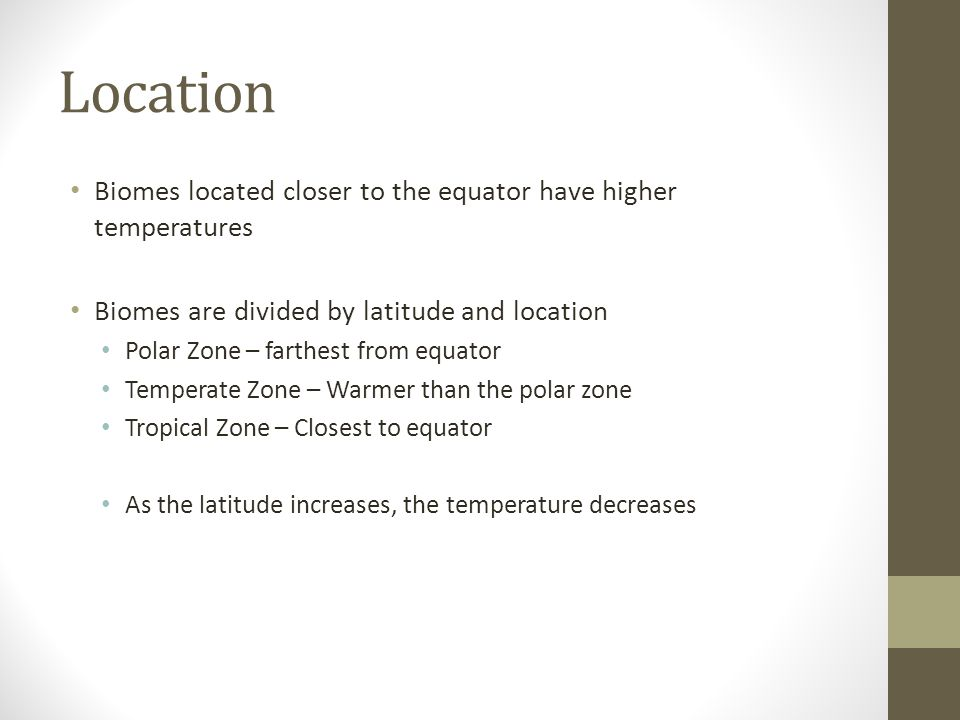 Location Biomes located closer to the equator have higher temperatures