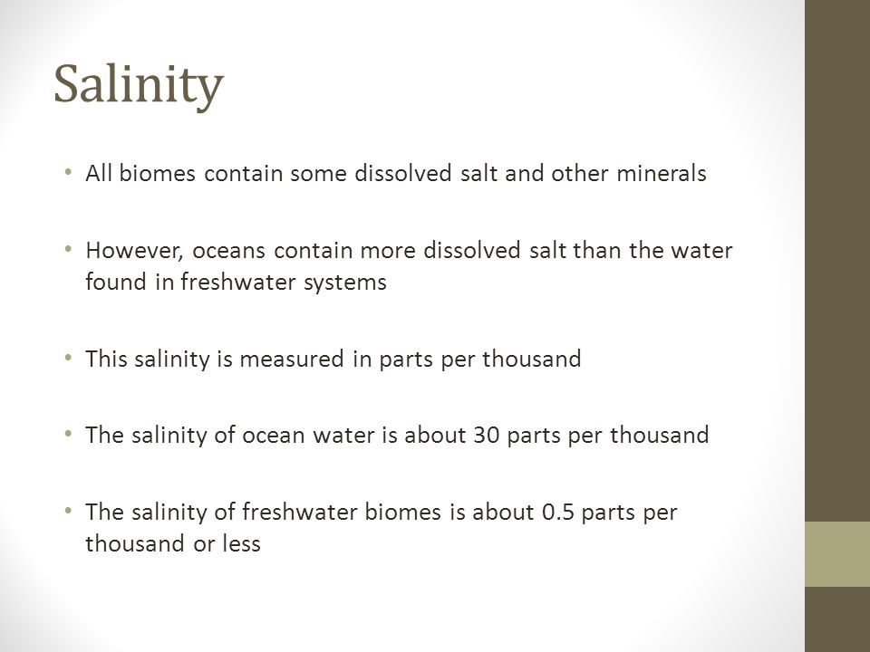 Salinity All biomes contain some dissolved salt and other minerals