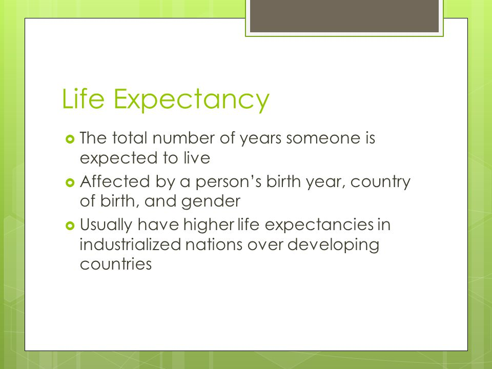 Life Expectancy The total number of years someone is expected to live
