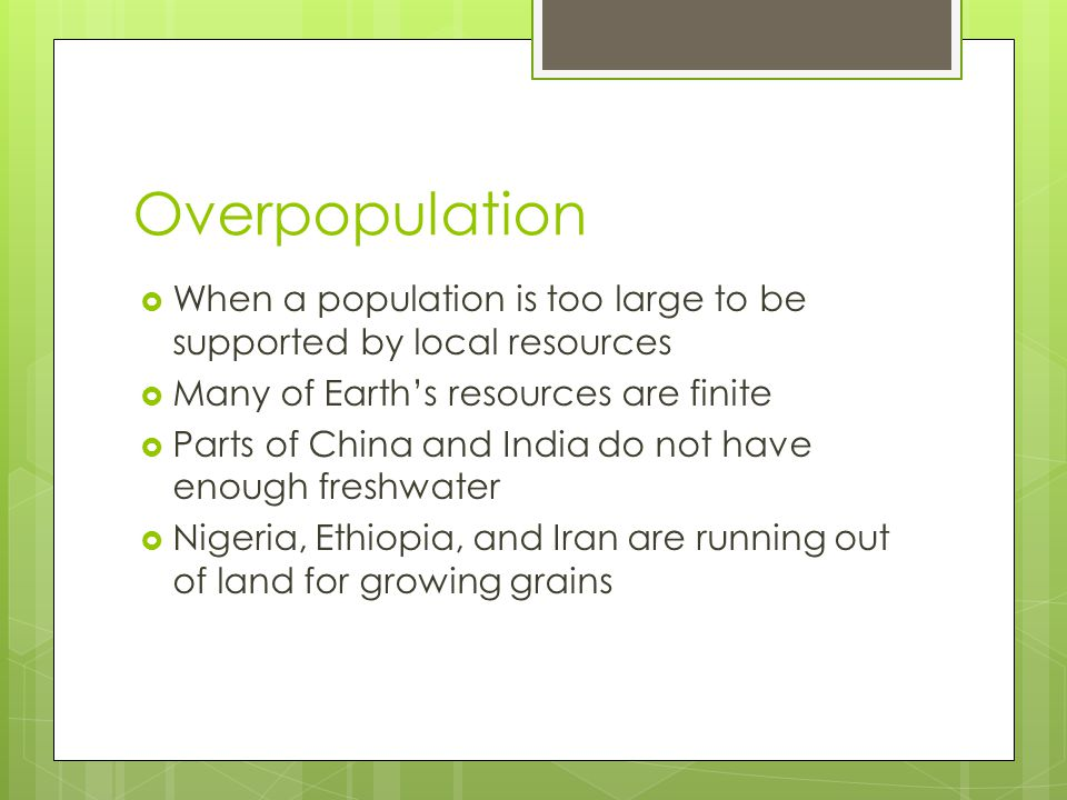 Overpopulation When a population is too large to be supported by local resources. Many of Earth's resources are finite.