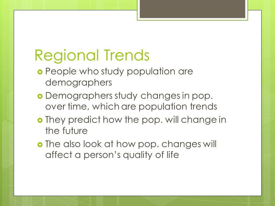 Regional Trends People who study population are demographers