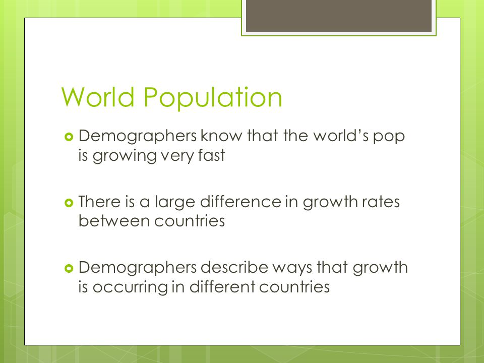 World Population Demographers know that the world's pop is growing very fast. There is a large difference in growth rates between countries.