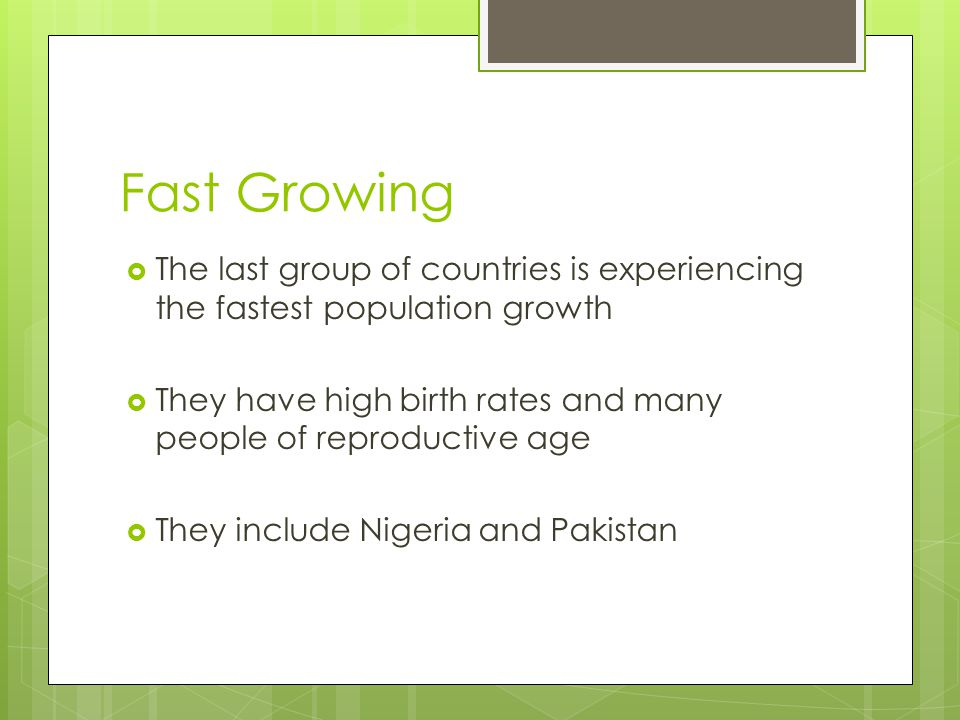 Fast Growing The last group of countries is experiencing the fastest population growth.