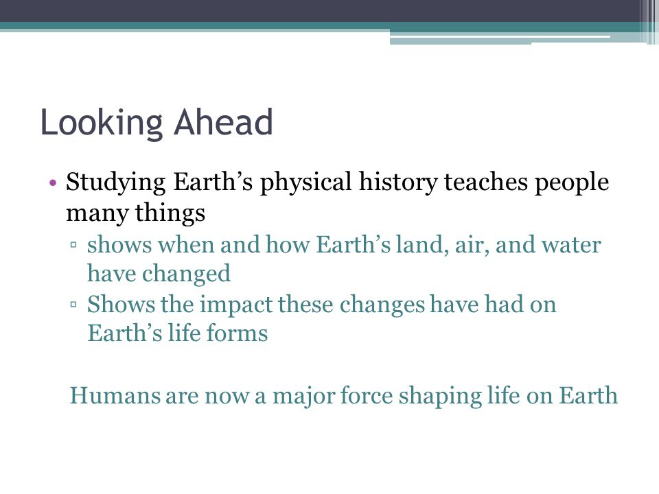 Looking Ahead Studying Earth's physical history teaches people many things. shows when and how Earth's land, air, and water have changed.