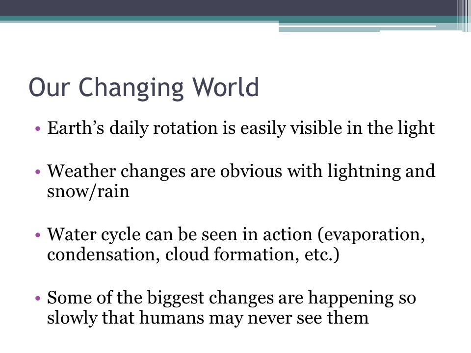 Our Changing World Earth's daily rotation is easily visible in the light. Weather changes are obvious with lightning and snow/rain.