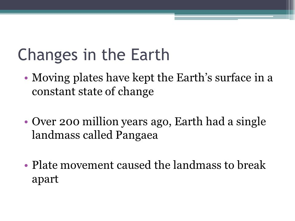Changes in the Earth Moving plates have kept the Earth's surface in a constant state of change.