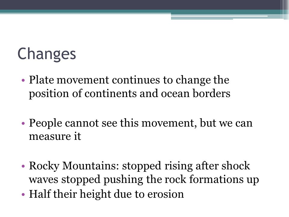 Changes Plate movement continues to change the position of continents and ocean borders. People cannot see this movement, but we can measure it.