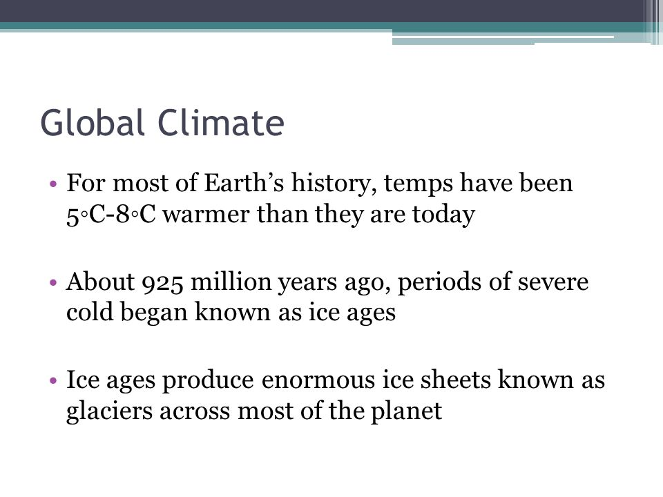 Global Climate For most of Earth's history, temps have been 5◦C-8◦C warmer than they are today.