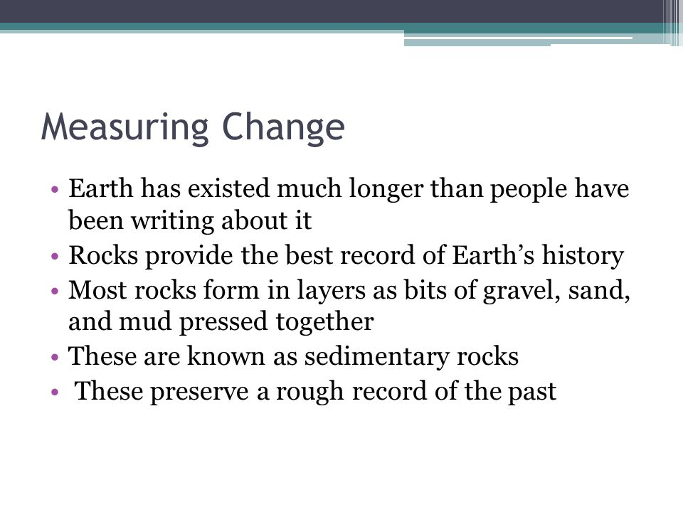 Measuring Change Earth has existed much longer than people have been writing about it. Rocks provide the best record of Earth's history.