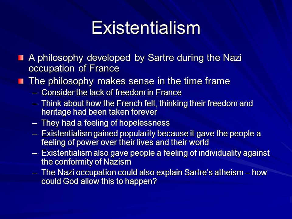 Existentialism A philosophy developed by Sartre during the Nazi occupation of France. The philosophy makes sense in the time frame.