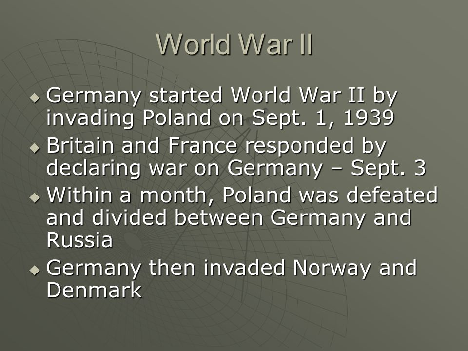 World War II Germany started World War II by invading Poland on Sept. 1, 1939. Britain and France responded by declaring war on Germany – Sept. 3.