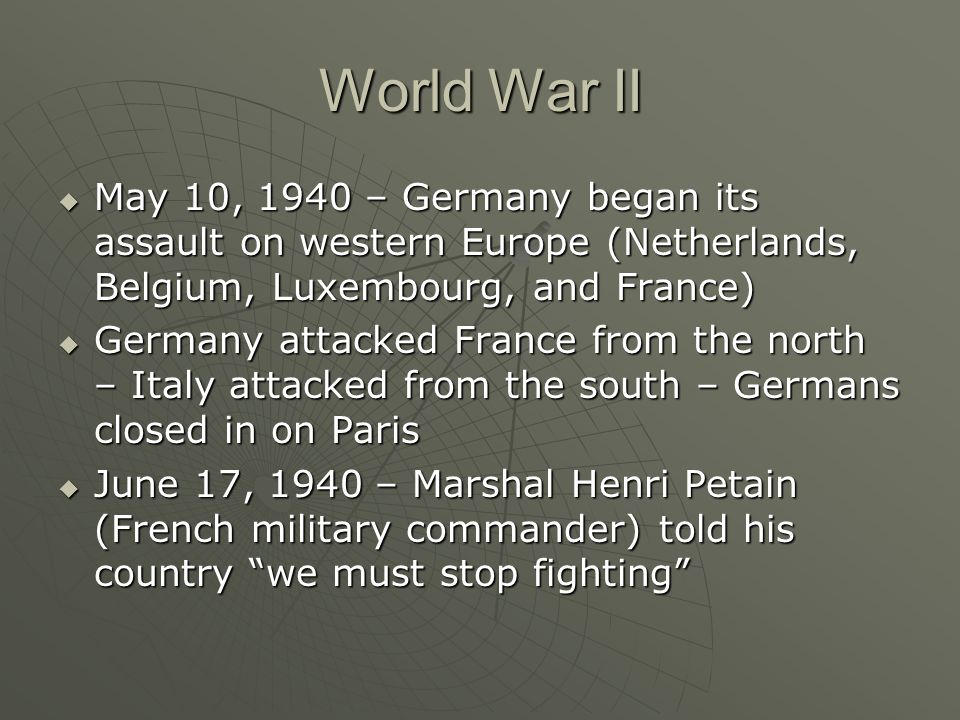 World War II May 10, 1940 – Germany began its assault on western Europe (Netherlands, Belgium, Luxembourg, and France)