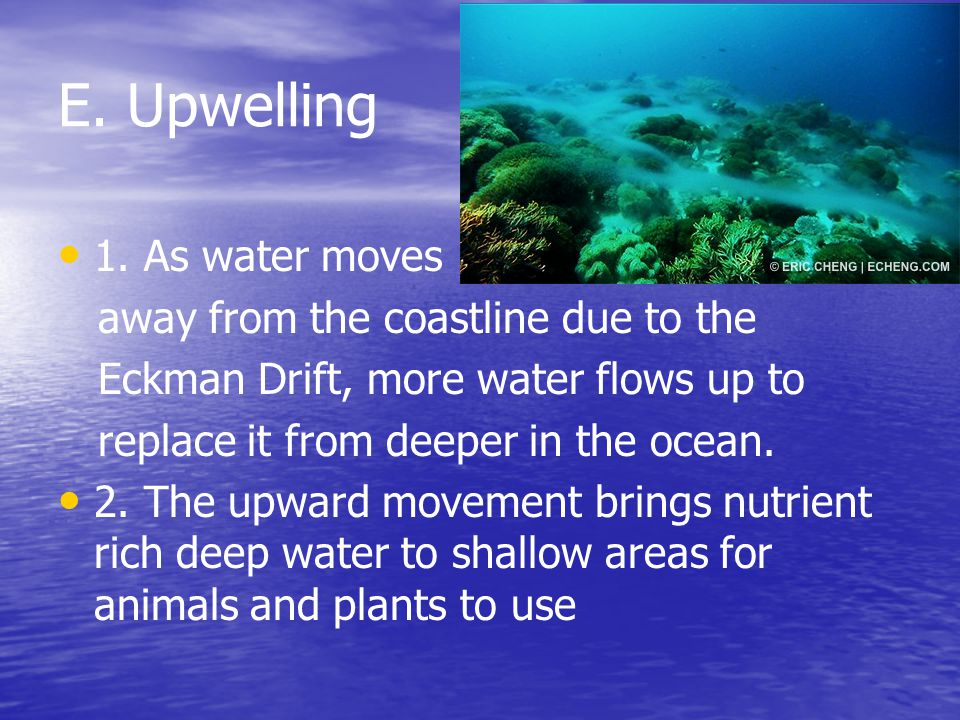 E. Upwelling 1. As water moves away from the coastline due to the