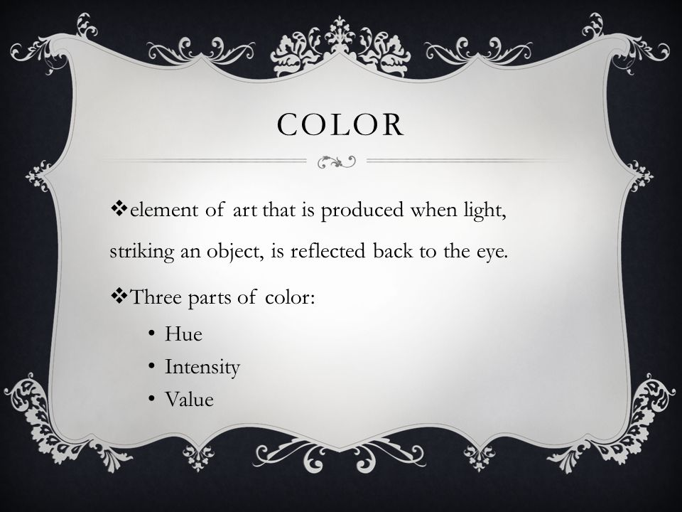 Color element of art that is produced when light, striking an object, is reflected back to the eye.