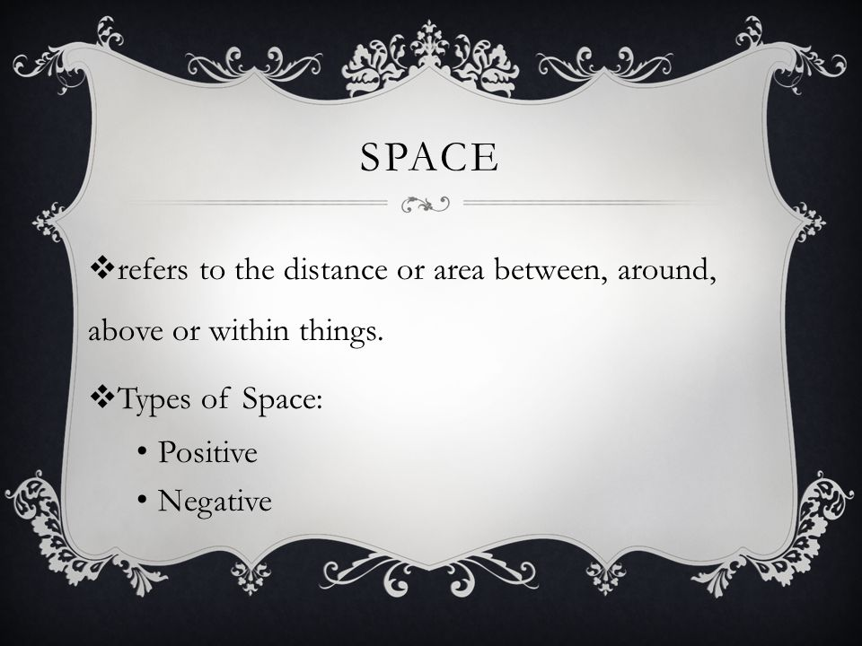 Space refers to the distance or area between, around, above or within things. Types of Space: Positive.