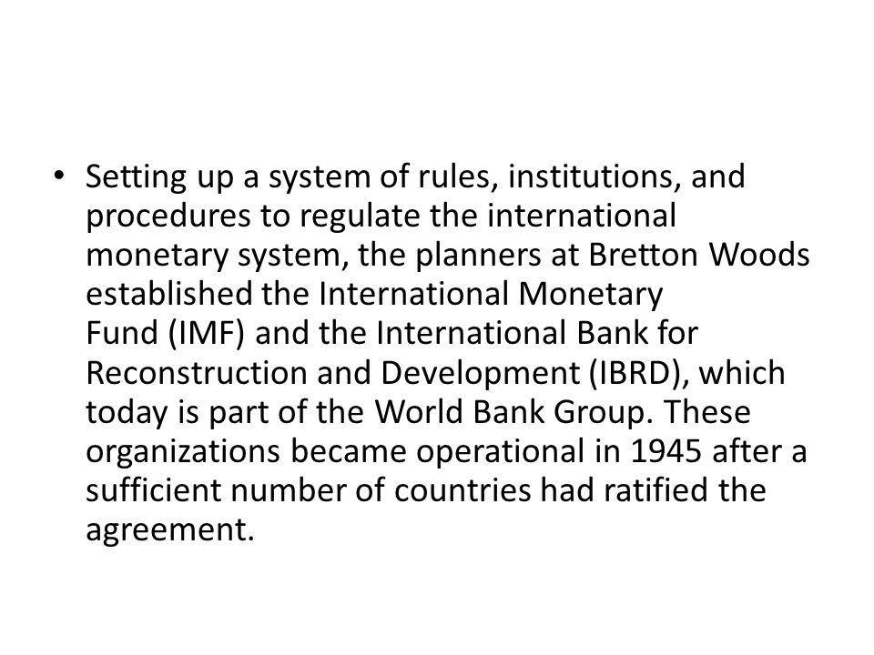 Setting up a system of rules, institutions, and procedures to regulate the international monetary system, the planners at Bretton Woods established the International Monetary Fund (IMF) and the International Bank for Reconstruction and Development (IBRD), which today is part of the World Bank Group.