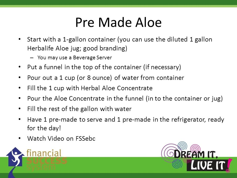 Pre Made Aloe Start with a 1-gallon container (you can use the diluted 1 gallon Herbalife Aloe jug; good branding)