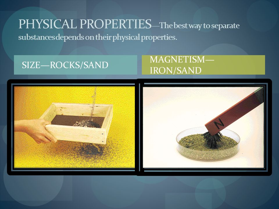 PHYSICAL PROPERTIES—The best way to separate substances depends on their physical properties.
