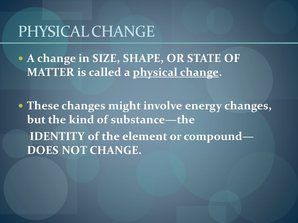 PHYSICAL CHANGE A change in SIZE, SHAPE, OR STATE OF MATTER is called a physical change.