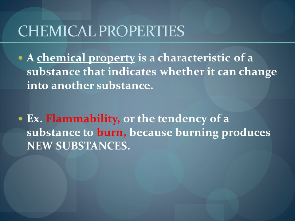 CHEMICAL PROPERTIES A chemical property is a characteristic of a substance that indicates whether it can change into another substance.