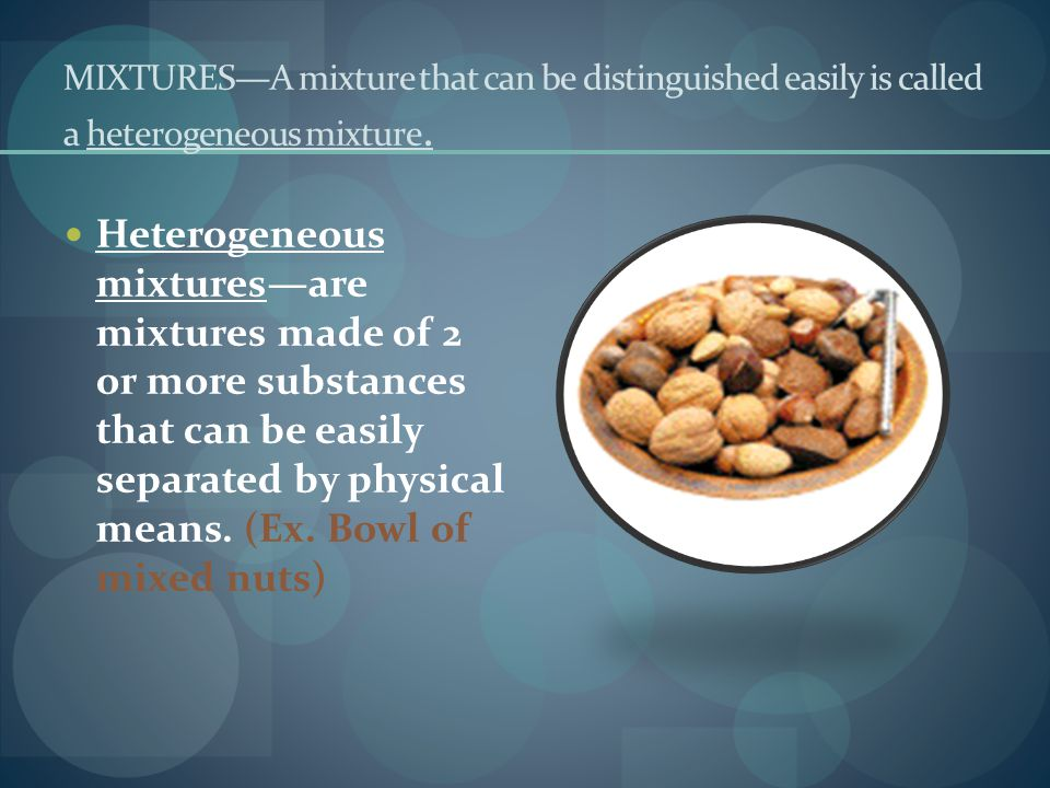 MIXTURES—A mixture that can be distinguished easily is called a heterogeneous mixture.