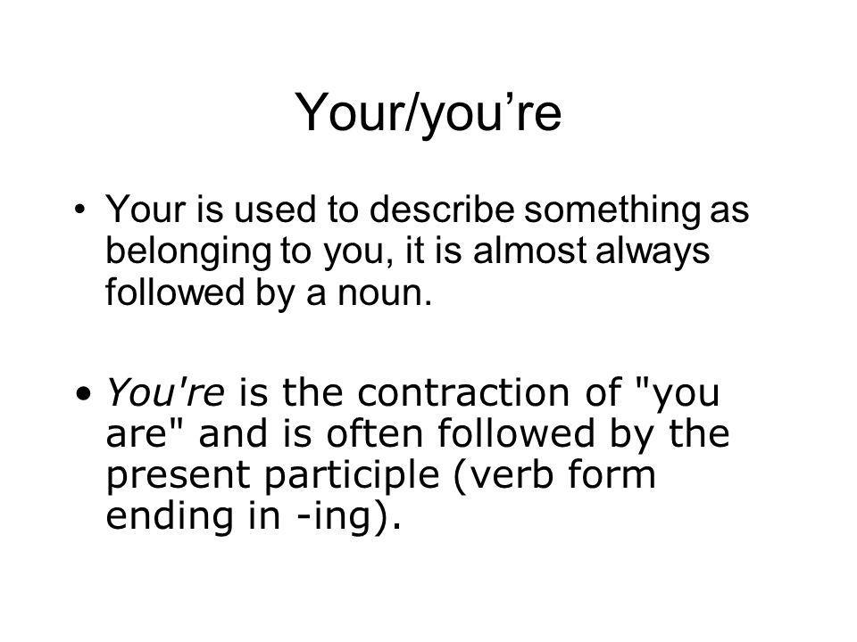 Your/you're Your is used to describe something as belonging to you, it is almost always followed by a noun.