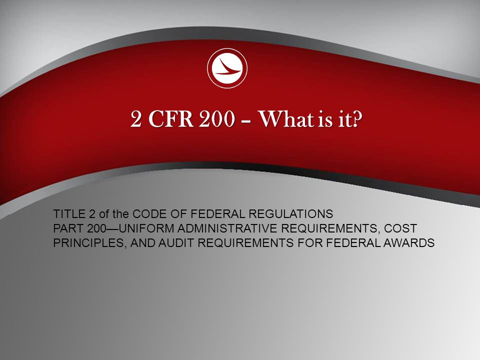 2 CFR 200 – What is it TITLE 2 of the CODE OF FEDERAL REGULATIONS