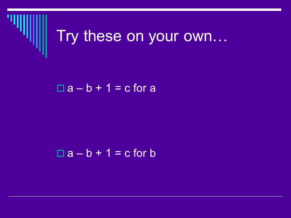 Try these on your own… a – b + 1 = c for a a – b + 1 = c for b