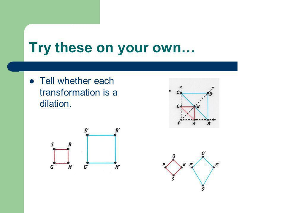 Try these on your own… Tell whether each transformation is a dilation.