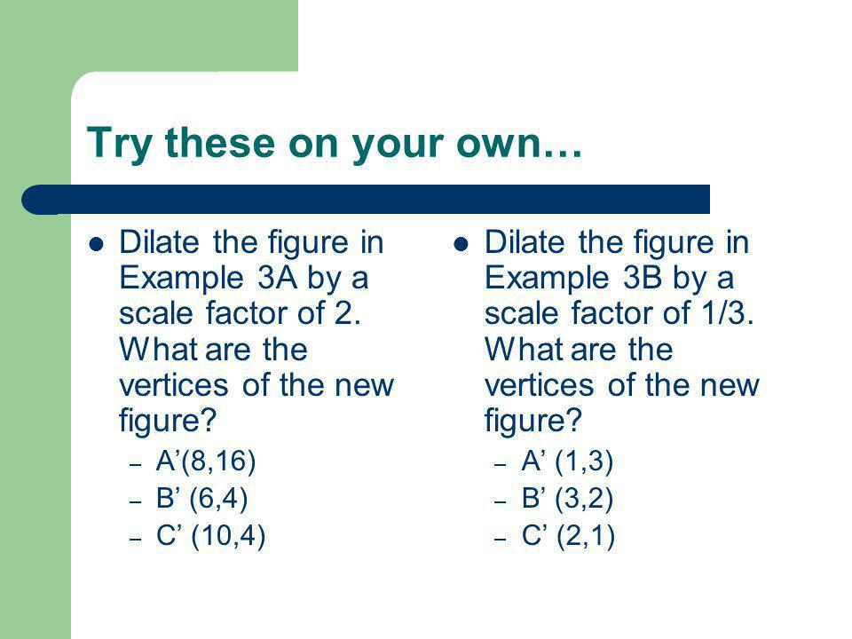 Try these on your own… Dilate the figure in Example 3A by a scale factor of 2. What are the vertices of the new figure