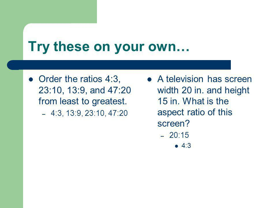 Try these on your own… Order the ratios 4:3, 23:10, 13:9, and 47:20 from least to greatest. 4:3, 13:9, 23:10, 47:20.