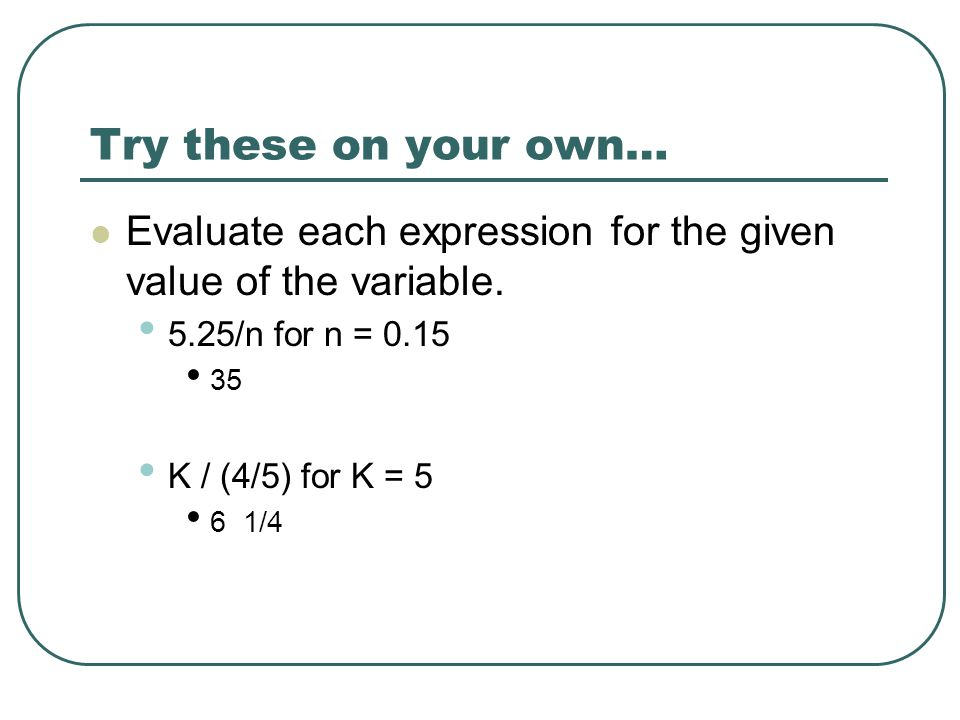 Try these on your own… Evaluate each expression for the given value of the variable. 5.25/n for n =