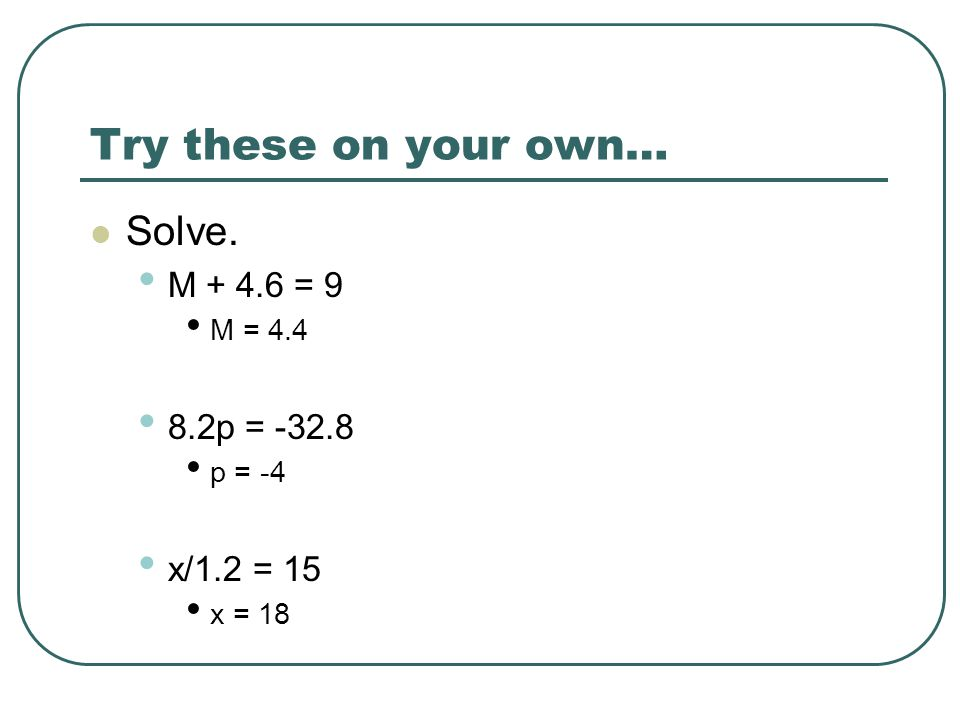 Try these on your own… Solve. M + 4.6 = 9 8.2p = -32.8 x/1.2 = 15