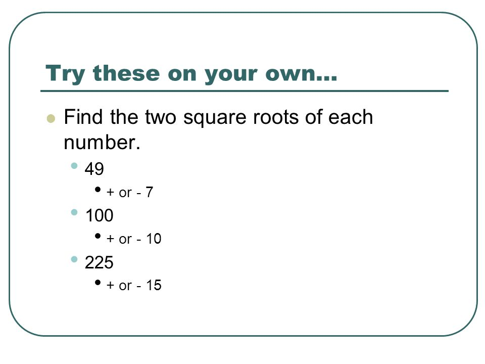 Try these on your own… Find the two square roots of each number. 49