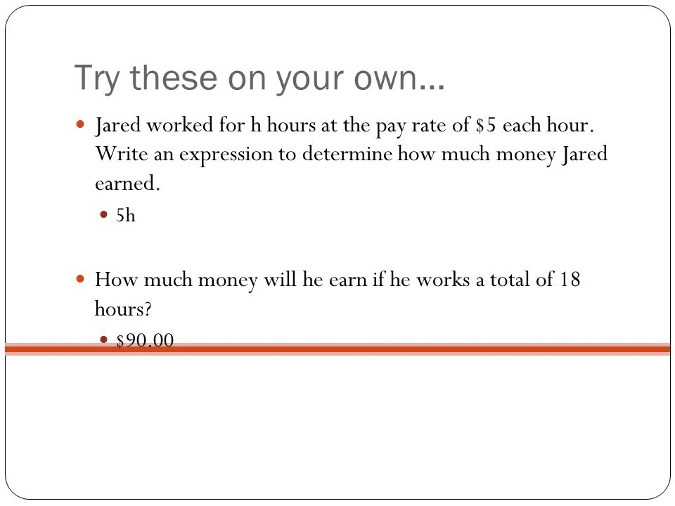 Try these on your own… Jared worked for h hours at the pay rate of $5 each hour. Write an expression to determine how much money Jared earned.