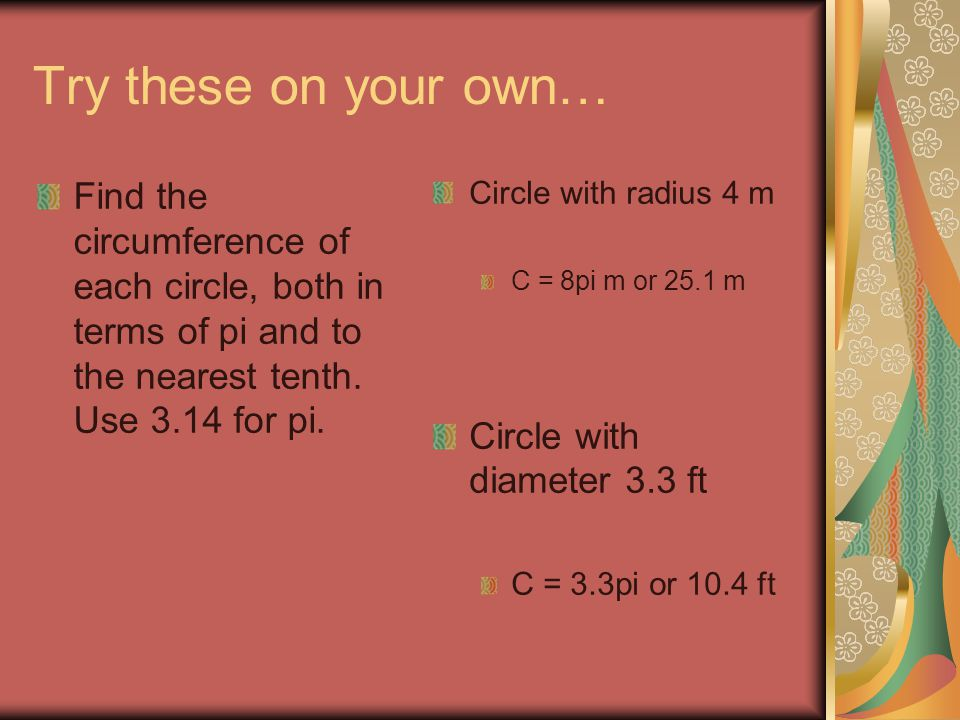 Try these on your own… Find the circumference of each circle, both in terms of pi and to the nearest tenth. Use 3.14 for pi.