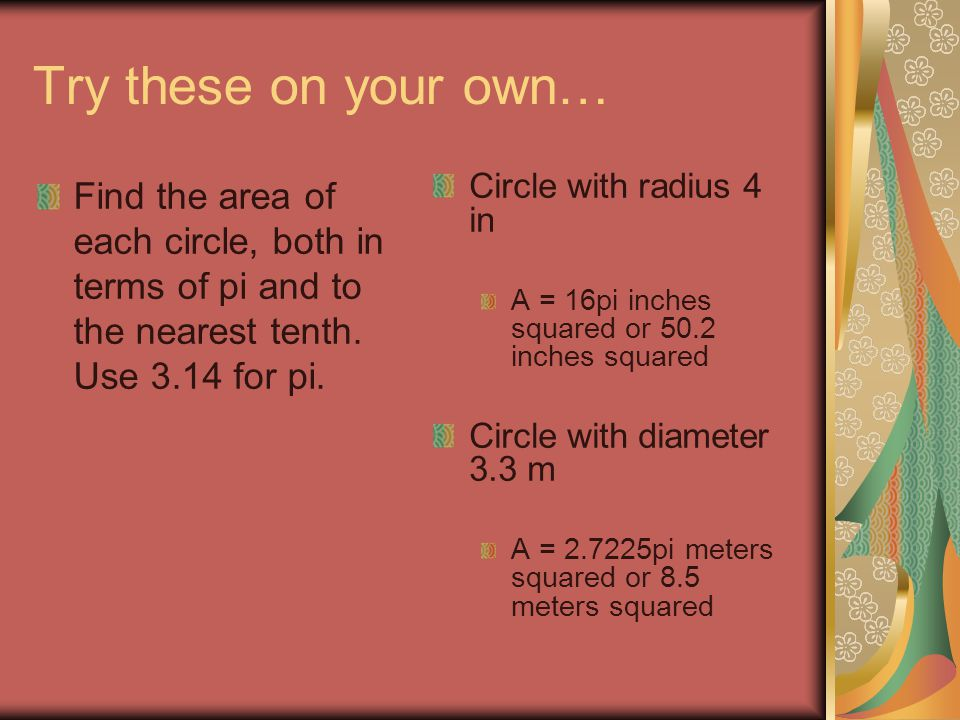 Try these on your own… Find the area of each circle, both in terms of pi and to the nearest tenth. Use 3.14 for pi.