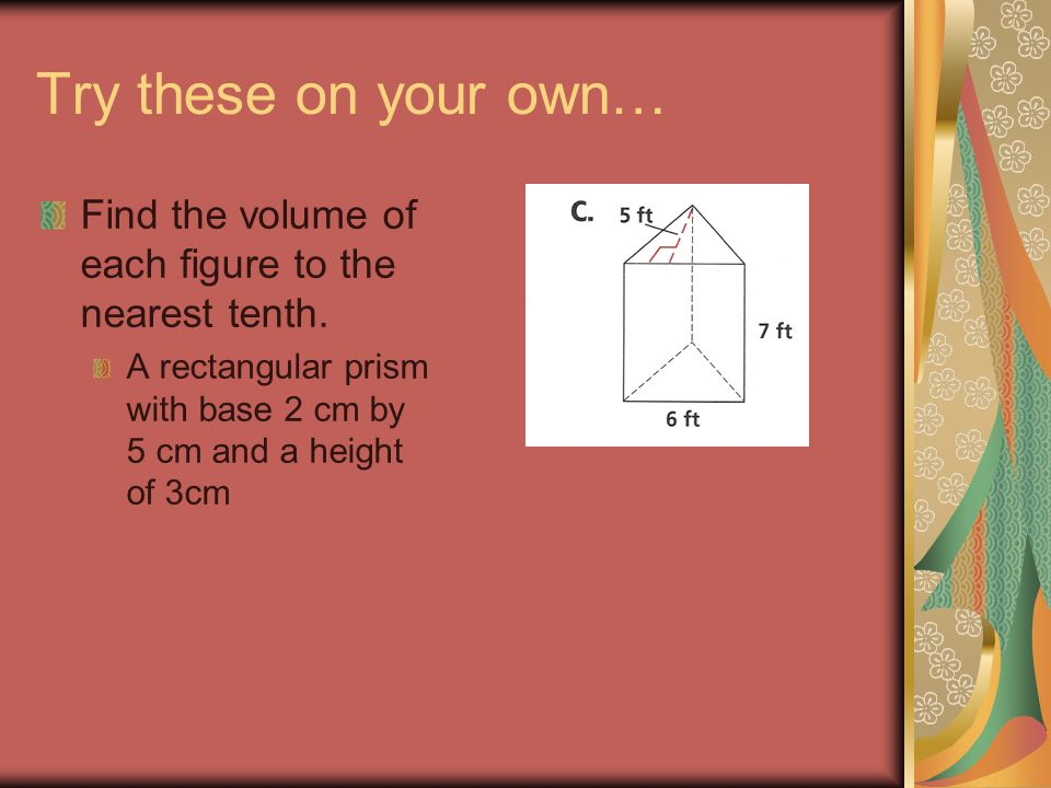 Try these on your own… Find the volume of each figure to the nearest tenth.