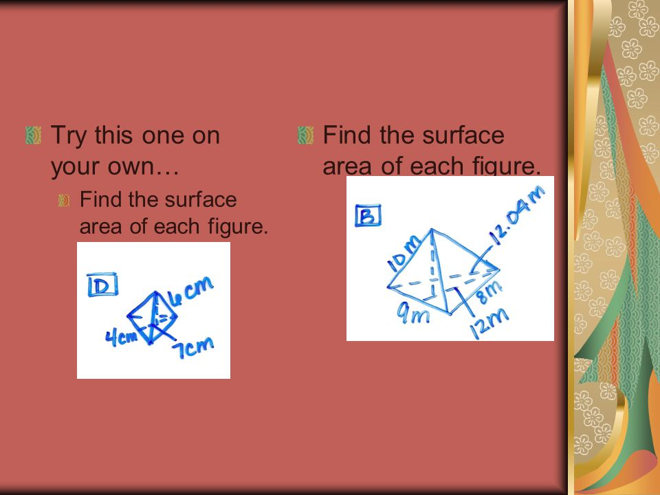 Try this one on your own… Find the surface area of each figure.