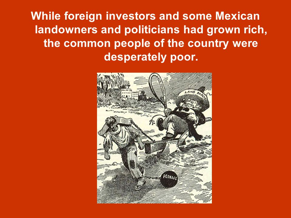 While foreign investors and some Mexican landowners and politicians had grown rich, the common people of the country were desperately poor.