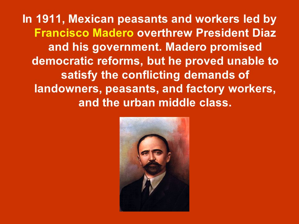 In 1911, Mexican peasants and workers led by Francisco Madero overthrew President Diaz and his government.