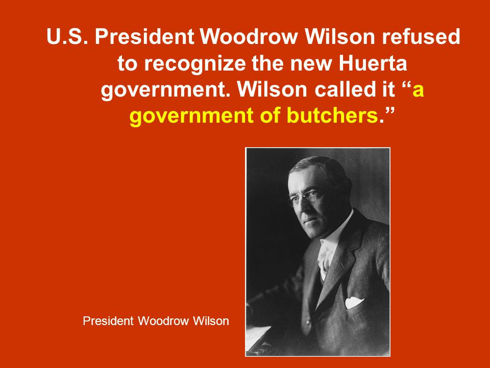 U.S. President Woodrow Wilson refused to recognize the new Huerta government. Wilson called it a government of butchers.
